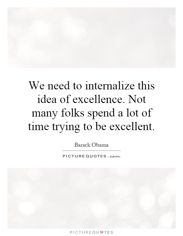 We need to internalize this idea of excellence. Not many folks spend a lot of time trying to be excellent Picture Quote #1