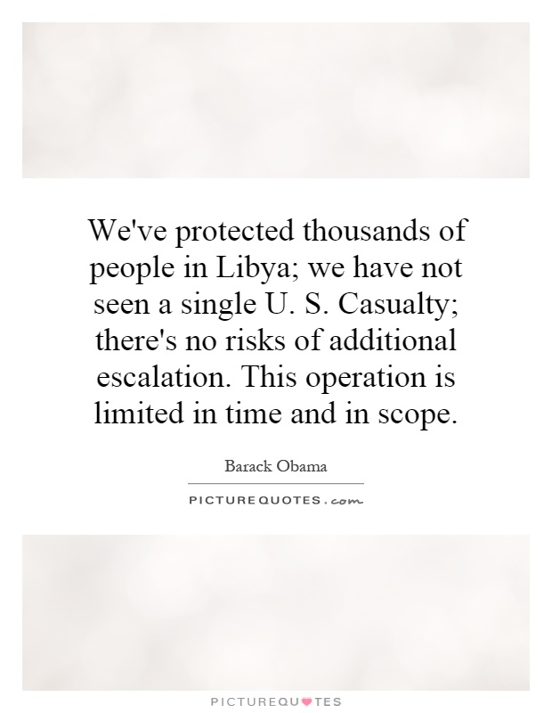 We've protected thousands of people in Libya; we have not seen a single U. S. Casualty; there's no risks of additional escalation. This operation is limited in time and in scope Picture Quote #1