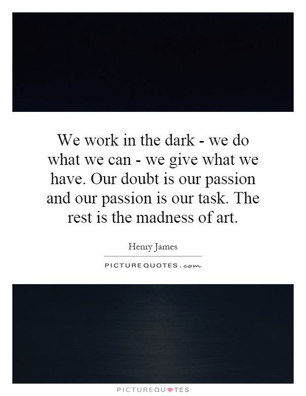 We work in the dark - we do what we can - we give what we have. Our doubt is our passion and our passion is our task. The rest is the madness of art Picture Quote #1