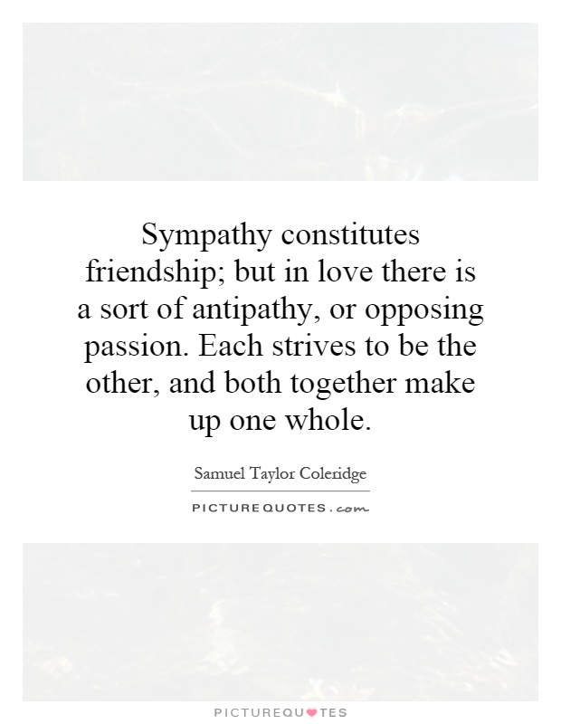Sympathy constitutes friendship; but in love there is a sort of antipathy, or opposing passion. Each strives to be the other, and both together make up one whole Picture Quote #1