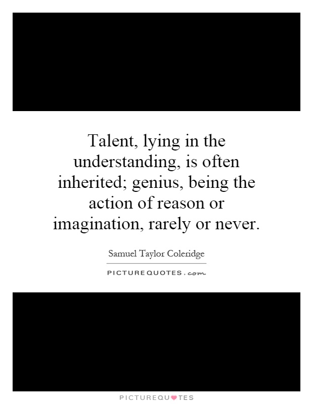 Talent, lying in the understanding, is often inherited; genius, being the action of reason or imagination, rarely or never Picture Quote #1