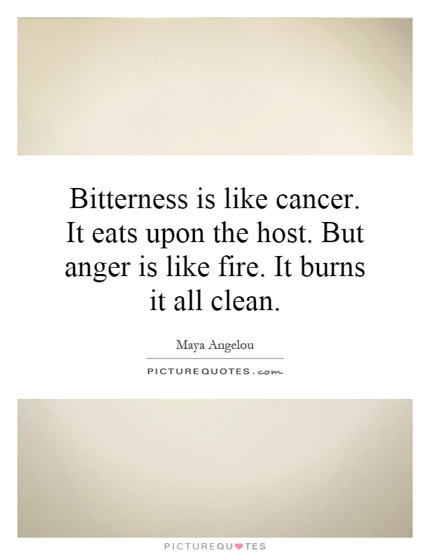 Bitterness is like cancer. It eats upon the host. But anger is like fire. It burns it all clean Picture Quote #1