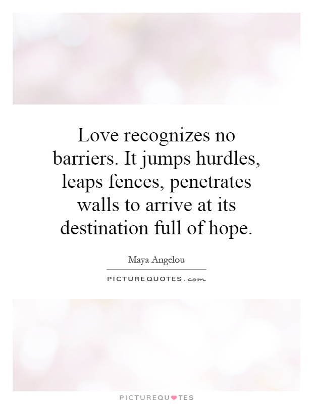Love recognizes no barriers. It jumps hurdles, leaps fences, penetrates walls to arrive at its destination full of hope Picture Quote #1