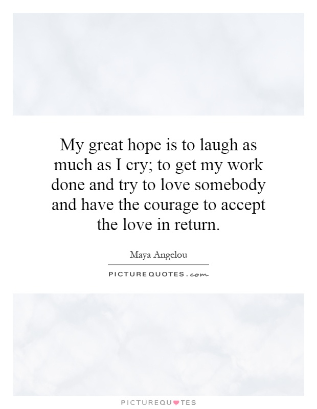 My great hope is to laugh as much as I cry; to get my work done and try to love somebody and have the courage to accept the love in return Picture Quote #1