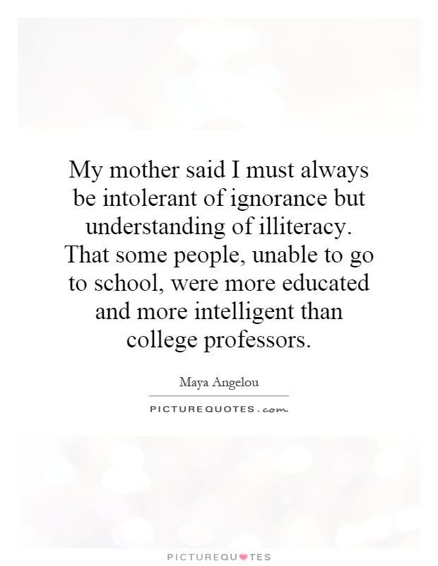 My mother said I must always be intolerant of ignorance but understanding of illiteracy. That some people, unable to go to school, were more educated and more intelligent than college professors Picture Quote #1