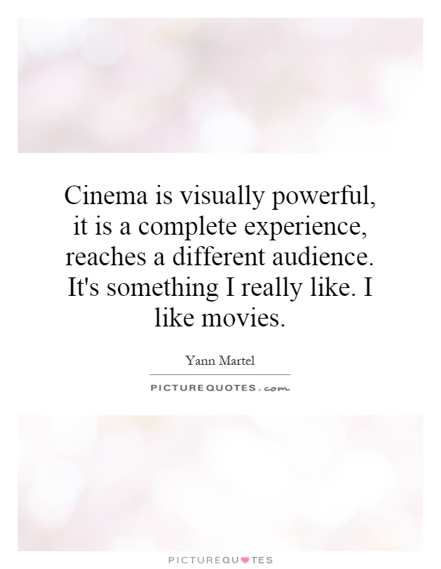 Cinema is visually powerful, it is a complete experience, reaches a different audience. It's something I really like. I like movies Picture Quote #1