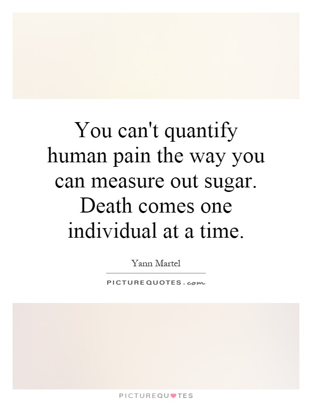 You can't quantify human pain the way you can measure out sugar. Death comes one individual at a time Picture Quote #1