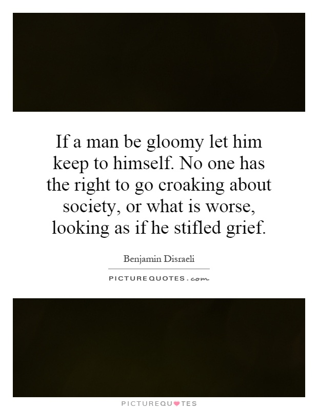 If a man be gloomy let him keep to himself. No one has the right to go croaking about society, or what is worse, looking as if he stifled grief Picture Quote #1