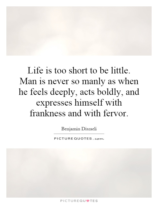 Life is too short to be little. Man is never so manly as when he feels deeply, acts boldly, and expresses himself with frankness and with fervor Picture Quote #1