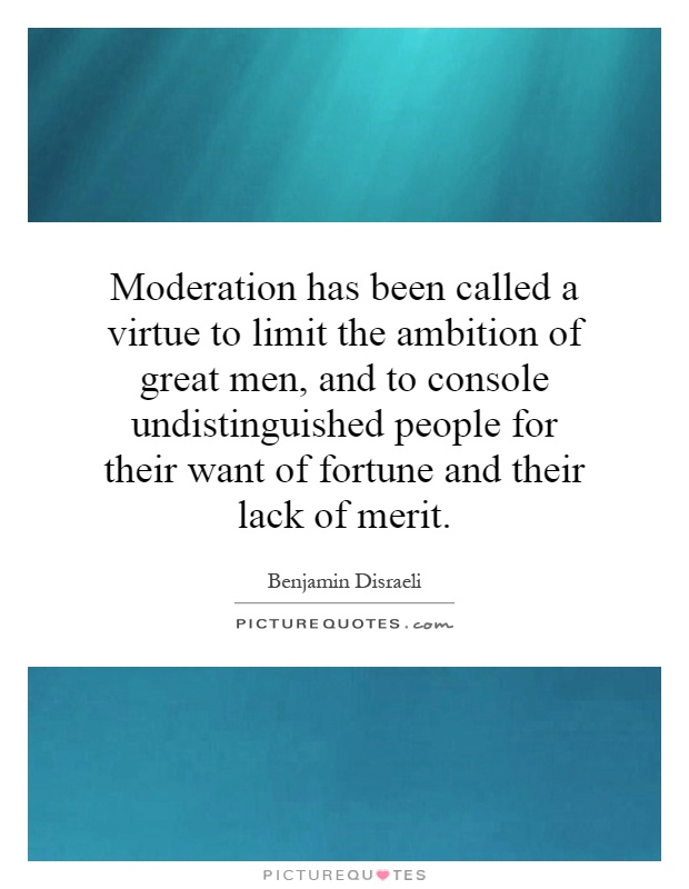 Moderation has been called a virtue to limit the ambition of great men, and to console undistinguished people for their want of fortune and their lack of merit Picture Quote #1