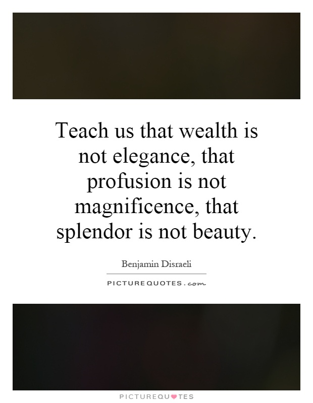 Teach us that wealth is not elegance, that profusion is not magnificence, that splendor is not beauty Picture Quote #1