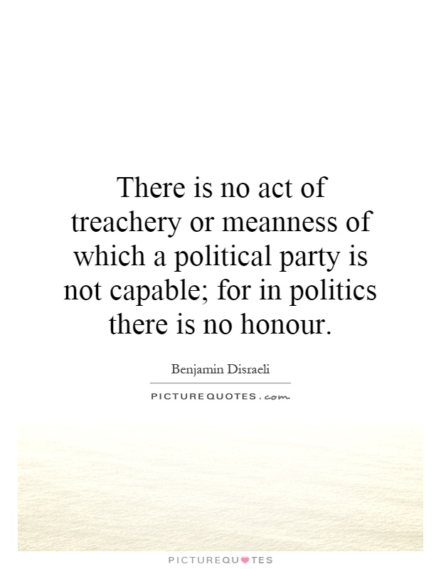 There is no act of treachery or meanness of which a political party is not capable; for in politics there is no honour Picture Quote #1