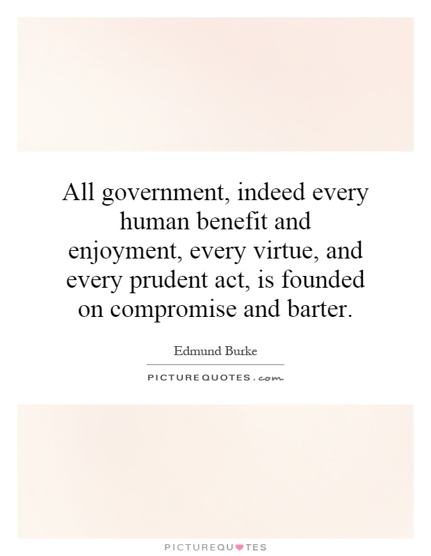 All government, indeed every human benefit and enjoyment, every virtue, and every prudent act, is founded on compromise and barter Picture Quote #1