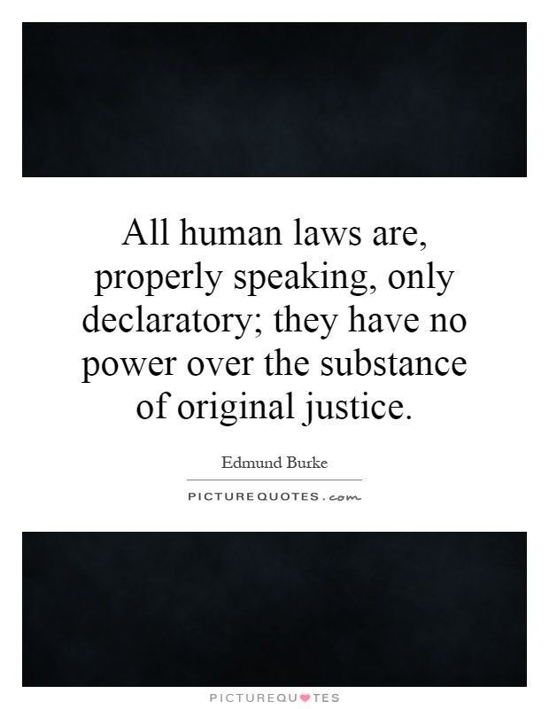 All human laws are, properly speaking, only declaratory; they have no power over the substance of original justice Picture Quote #1