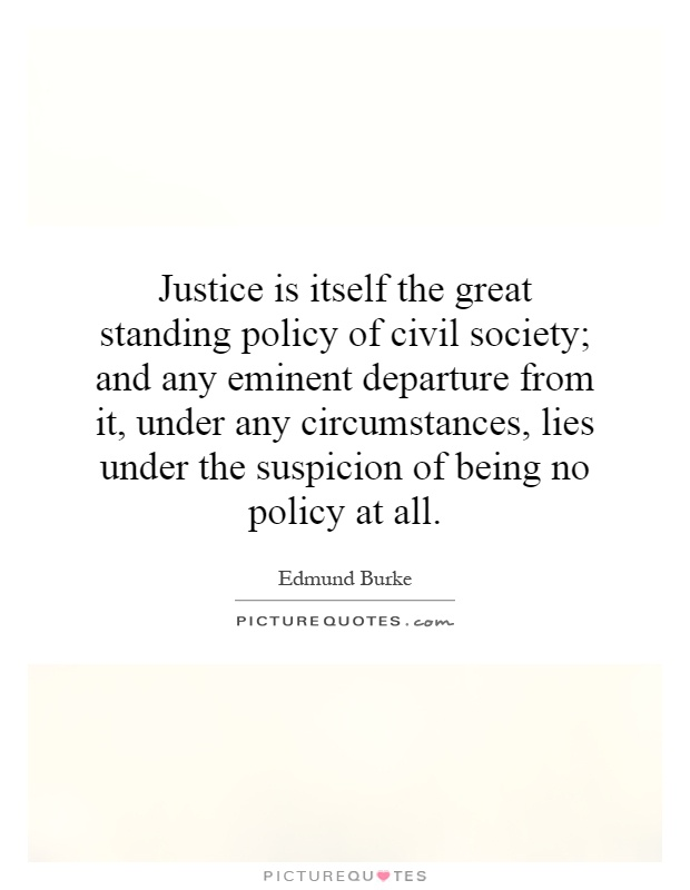 Justice is itself the great standing policy of civil society; and any eminent departure from it, under any circumstances, lies under the suspicion of being no policy at all Picture Quote #1