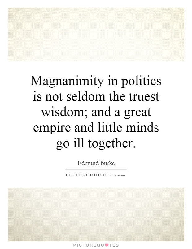 Magnanimity in politics is not seldom the truest wisdom; and a great empire and little minds go ill together Picture Quote #1