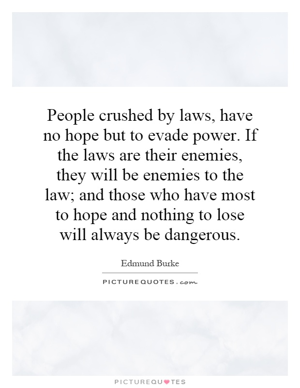 People crushed by laws, have no hope but to evade power. If the laws are their enemies, they will be enemies to the law; and those who have most to hope and nothing to lose will always be dangerous Picture Quote #1