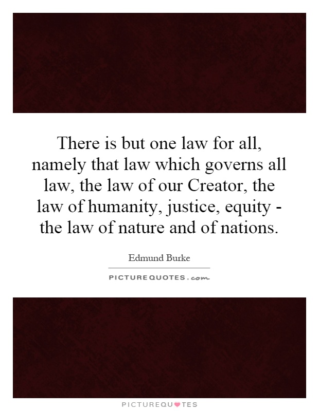 There is but one law for all, namely that law which governs all law, the law of our Creator, the law of humanity, justice, equity - the law of nature and of nations Picture Quote #1