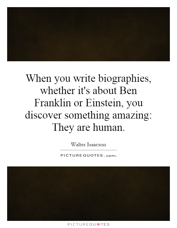 When you write biographies, whether it's about Ben Franklin or Einstein, you discover something amazing: They are human Picture Quote #1