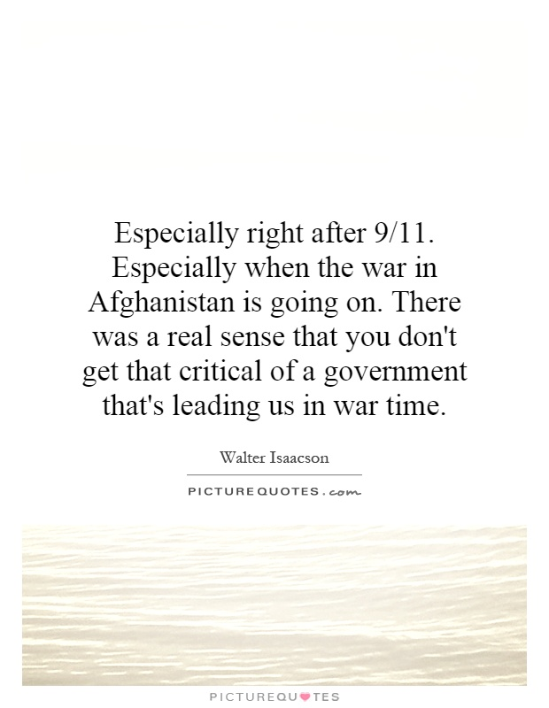 Especially right after 9/11. Especially when the war in Afghanistan is going on. There was a real sense that you don't get that critical of a government that's leading us in war time Picture Quote #1