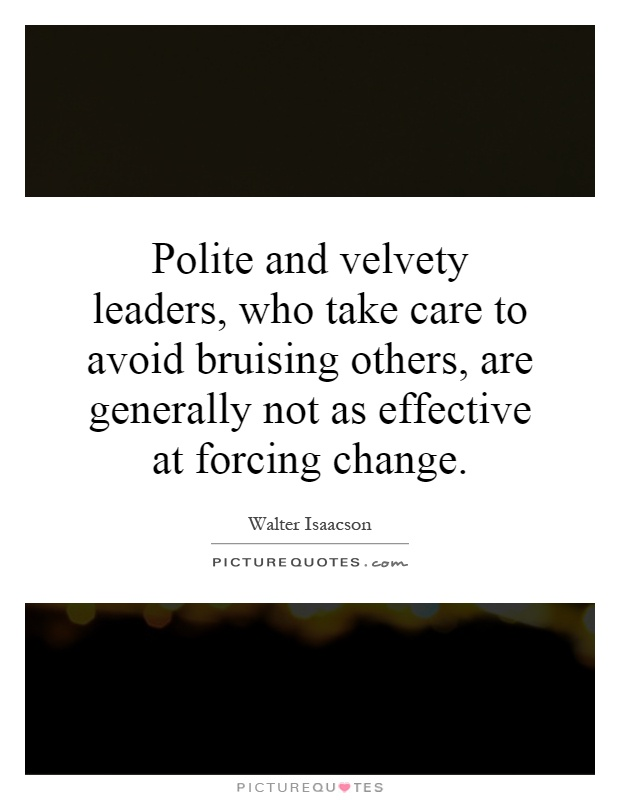 Polite and velvety leaders, who take care to avoid bruising others, are generally not as effective at forcing change Picture Quote #1