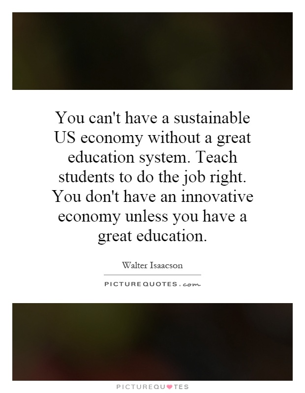 You can't have a sustainable US economy without a great education system. Teach students to do the job right. You don't have an innovative economy unless you have a great education Picture Quote #1