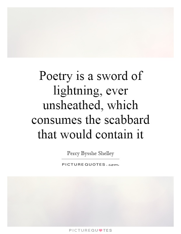 Poetry is a sword of lightning, ever unsheathed, which consumes the scabbard that would contain it Picture Quote #1