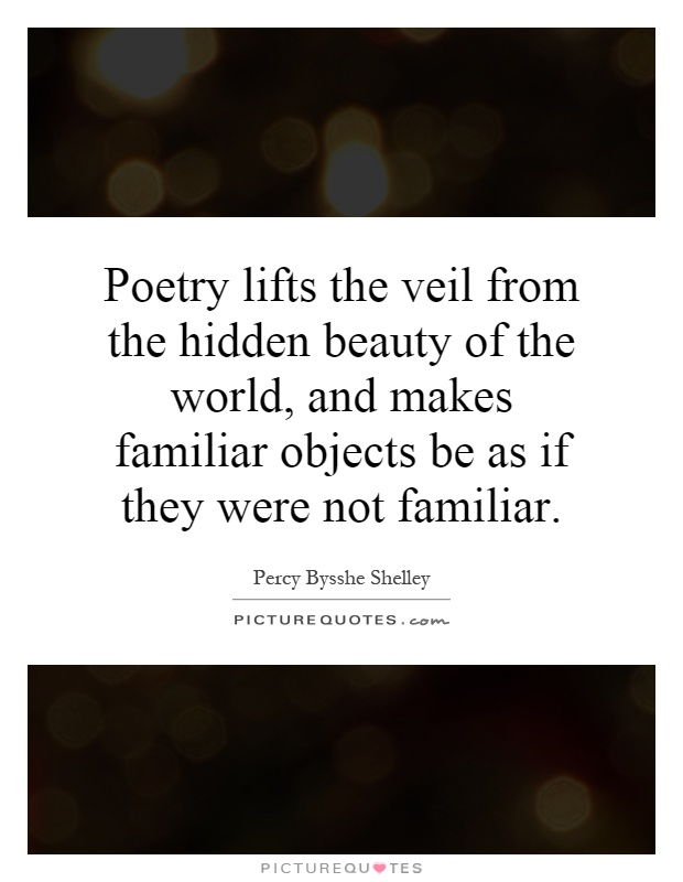 Poetry lifts the veil from the hidden beauty of the world, and makes familiar objects be as if they were not familiar Picture Quote #1