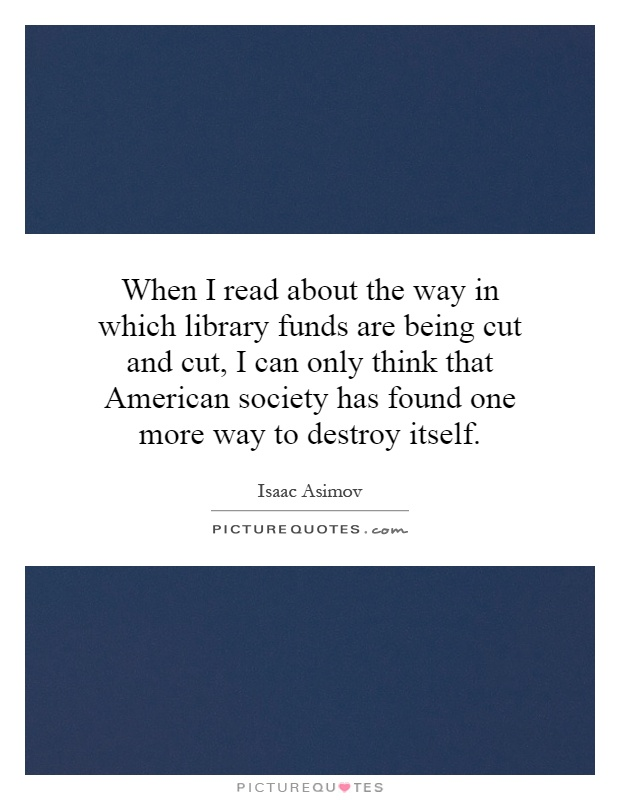 When I read about the way in which library funds are being cut and cut, I can only think that American society has found one more way to destroy itself Picture Quote #1