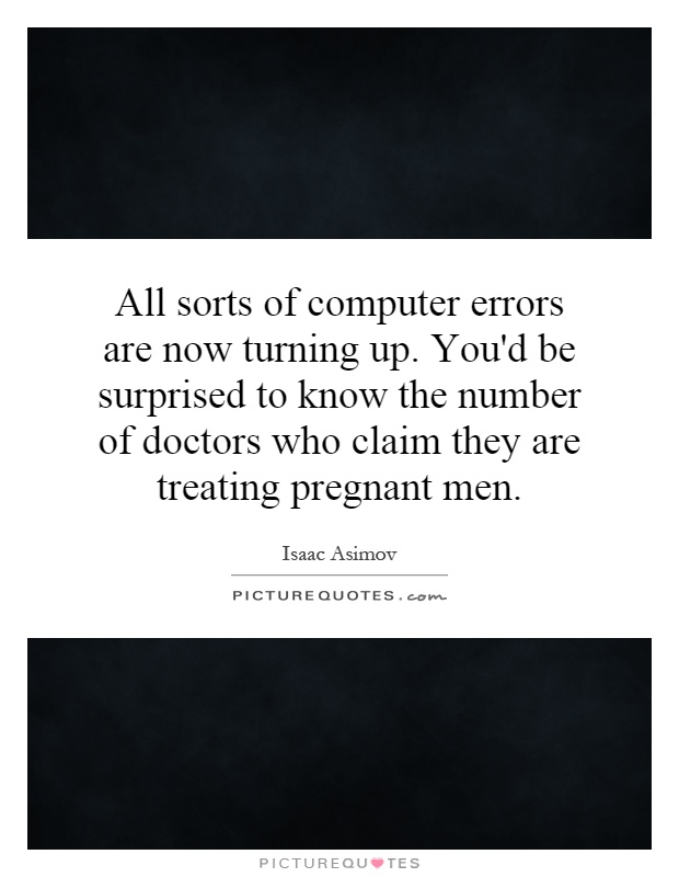 All sorts of computer errors are now turning up. You'd be surprised to know the number of doctors who claim they are treating pregnant men Picture Quote #1