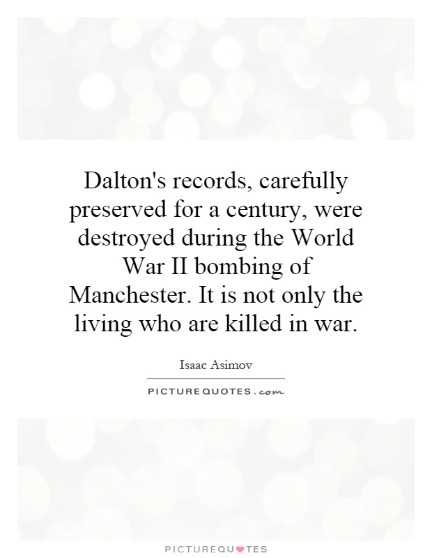 Dalton's records, carefully preserved for a century, were destroyed during the World War II bombing of Manchester. It is not only the living who are killed in war Picture Quote #1