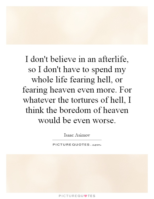 I don't believe in an afterlife, so I don't have to spend my whole life fearing hell, or fearing heaven even more. For whatever the tortures of hell, I think the boredom of heaven would be even worse Picture Quote #1