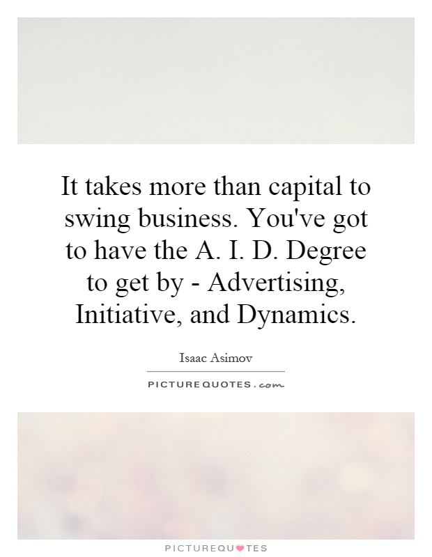 It takes more than capital to swing business. You've got to have the A. I. D. Degree to get by - Advertising, Initiative, and Dynamics Picture Quote #1