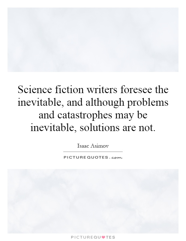 Science fiction writers foresee the inevitable, and although problems and catastrophes may be inevitable, solutions are not Picture Quote #1