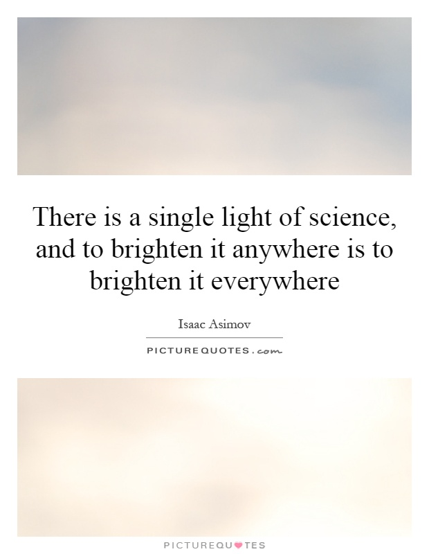 There is a single light of science, and to brighten it anywhere is to brighten it everywhere Picture Quote #1
