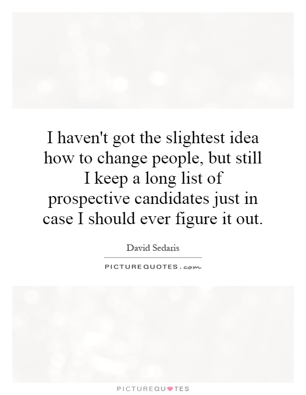 I haven't got the slightest idea how to change people, but still I keep a long list of prospective candidates just in case I should ever figure it out Picture Quote #1