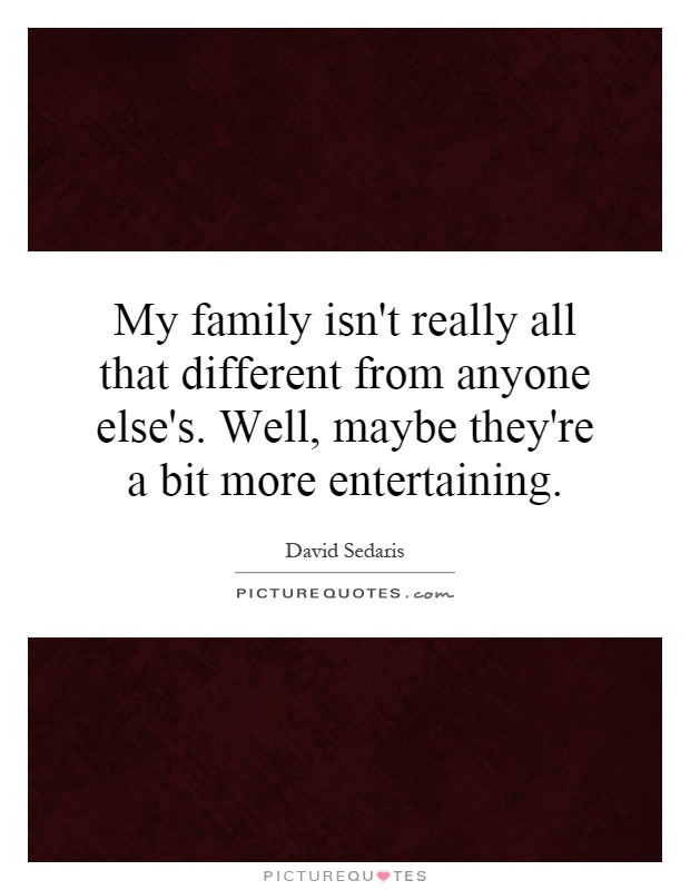 My family isn't really all that different from anyone else's. Well, maybe they're a bit more entertaining Picture Quote #1