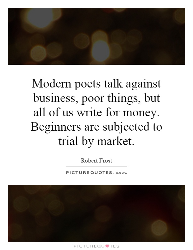 Modern poets talk against business, poor things, but all of us write for money. Beginners are subjected to trial by market Picture Quote #1