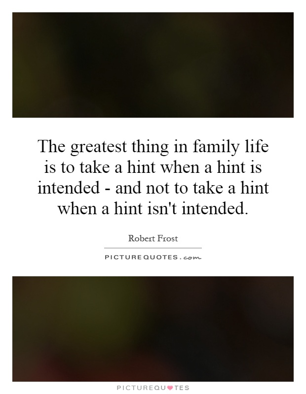 The greatest thing in family life is to take a hint when a hint is intended - and not to take a hint when a hint isn't intended Picture Quote #1