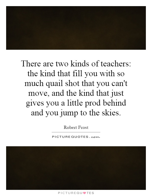 There are two kinds of teachers: the kind that fill you with so much quail shot that you can't move, and the kind that just gives you a little prod behind and you jump to the skies Picture Quote #1