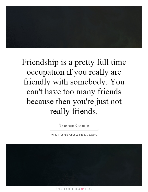 Friendship is a pretty full time occupation if you really are friendly with somebody. You can't have too many friends because then you're just not really friends Picture Quote #1