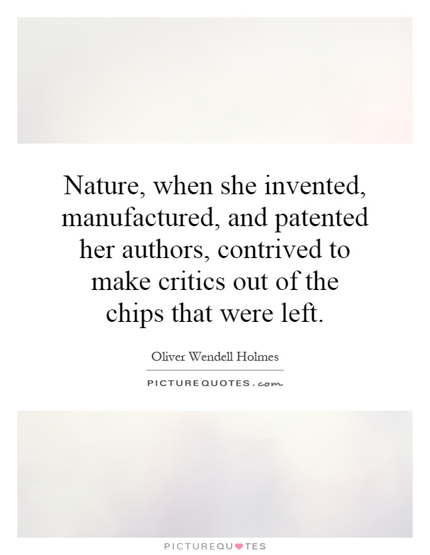 Nature, when she invented, manufactured, and patented her authors, contrived to make critics out of the chips that were left Picture Quote #1