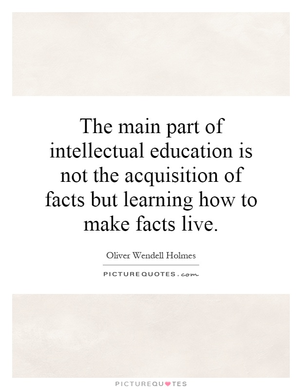 The main part of intellectual education is not the acquisition of facts but learning how to make facts live Picture Quote #1