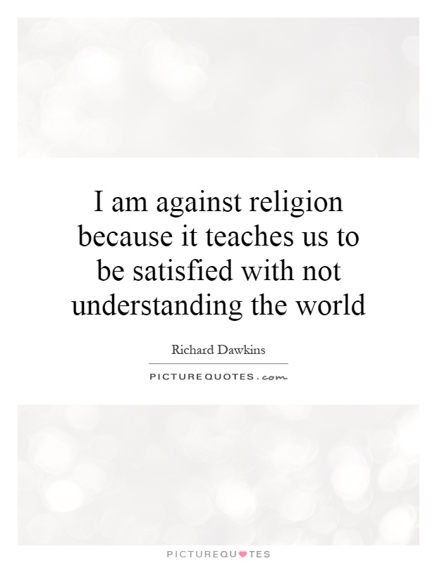 I am against religion because it teaches us to be satisfied with not understanding the world Picture Quote #1