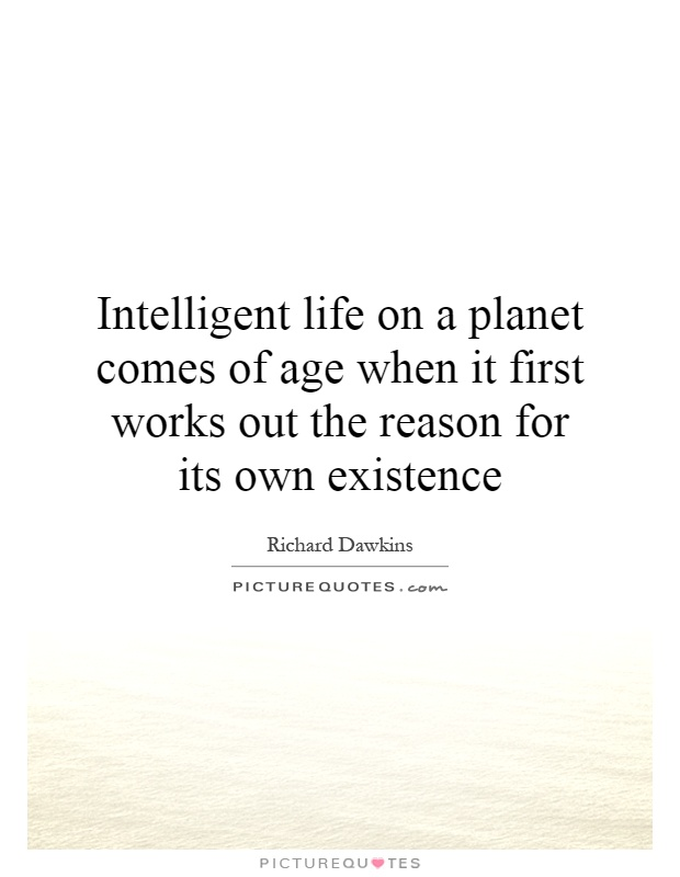 Intelligent life on a planet comes of age when it first works out the reason for its own existence Picture Quote #1