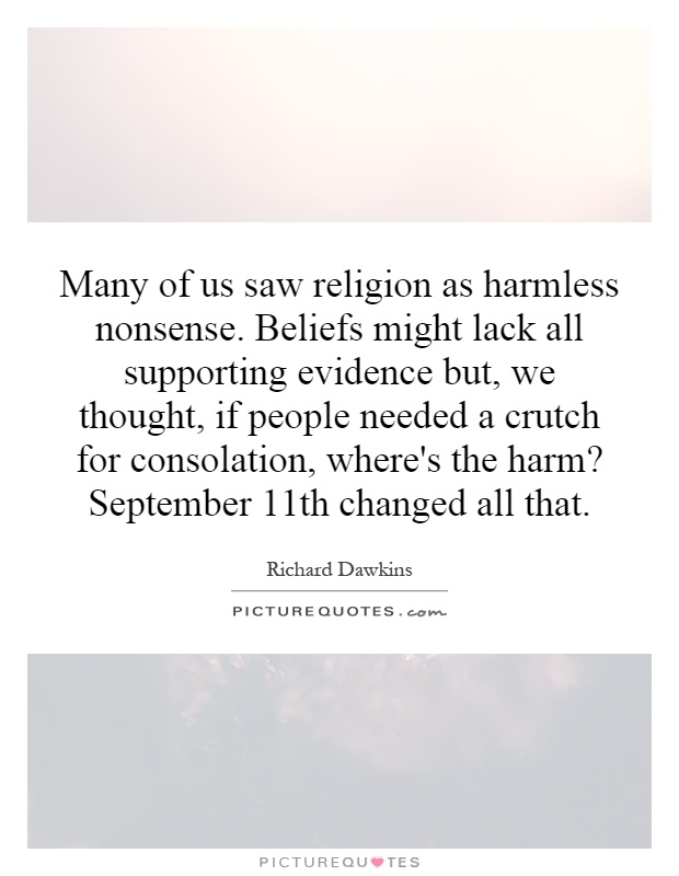 Many of us saw religion as harmless nonsense. Beliefs might lack all supporting evidence but, we thought, if people needed a crutch for consolation, where's the harm? September 11th changed all that Picture Quote #1