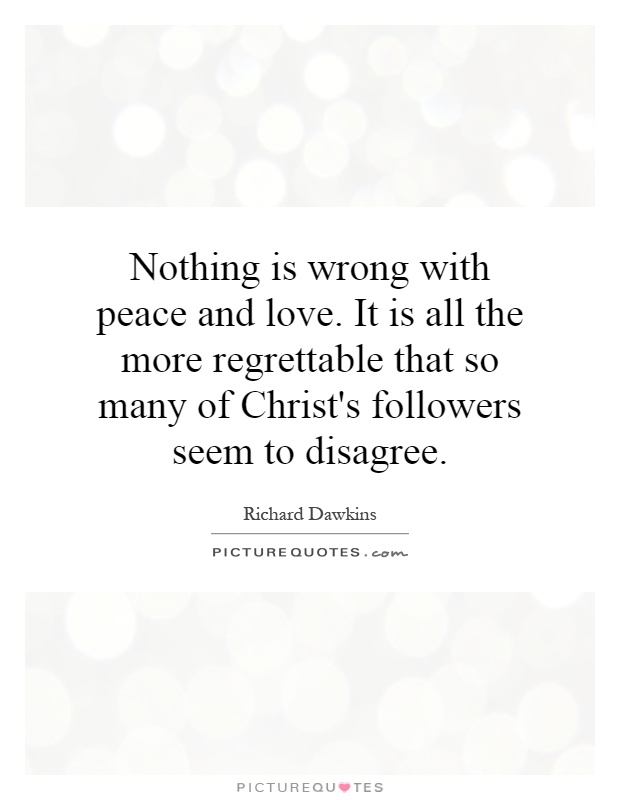 Nothing is wrong with peace and love. It is all the more regrettable that so many of Christ's followers seem to disagree Picture Quote #1