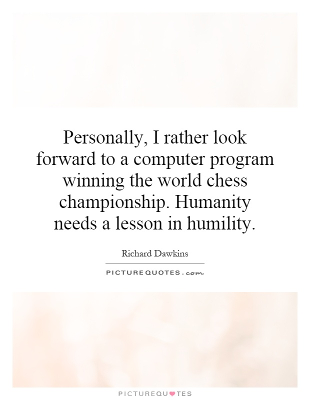 Personally, I rather look forward to a computer program winning the world chess championship. Humanity needs a lesson in humility Picture Quote #1