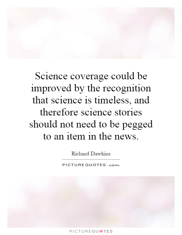 Science coverage could be improved by the recognition that science is timeless, and therefore science stories should not need to be pegged to an item in the news Picture Quote #1