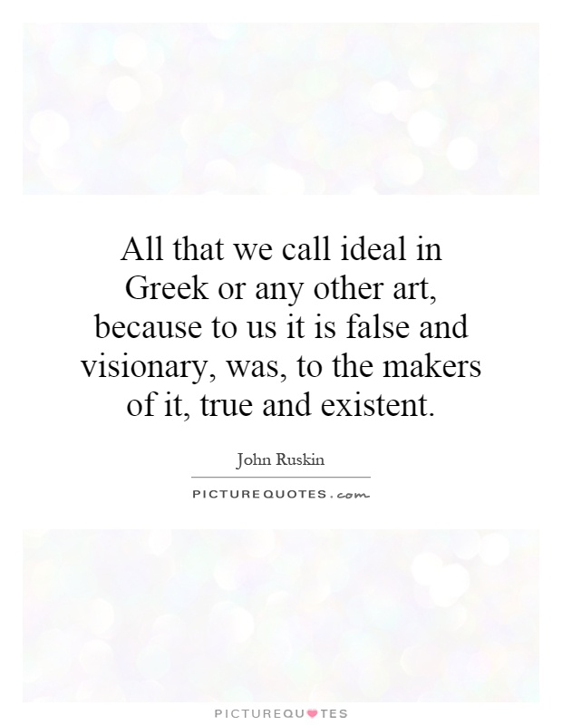 All that we call ideal in Greek or any other art, because to us it is false and visionary, was, to the makers of it, true and existent Picture Quote #1